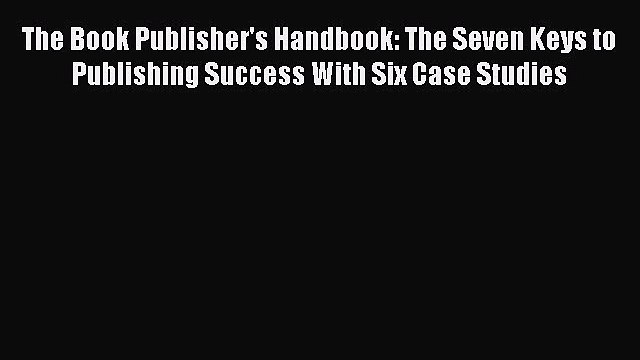Read The Book Publisher's Handbook: The Seven Keys to Publishing Success With Six Case Studies