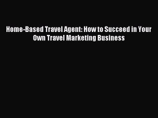 Home-Based Travel Agent: How to Succeed in Your Own Travel Marketing Business [Download] Full