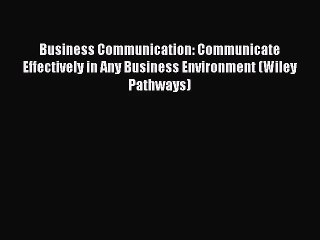 Business Communication: Communicate Effectively in Any Business Environment (Wiley Pathways)