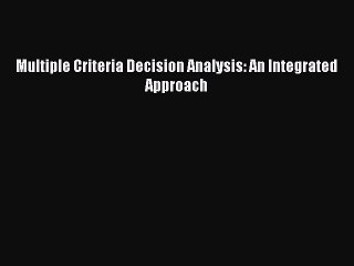 Multiple Criteria Decision Analysis: An Integrated Approach [Read] Online
