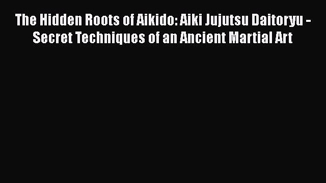 PDF Download The Hidden Roots of Aikido: Aiki Jujutsu Daitoryu - Secret Techniques of an Ancient