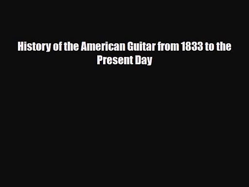 PDF Download History of the American Guitar from 1833 to the Present Day Download Online