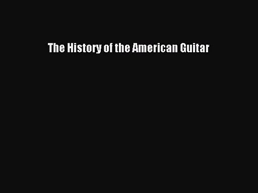 PDF Download The History of the American Guitar Read Full Ebook