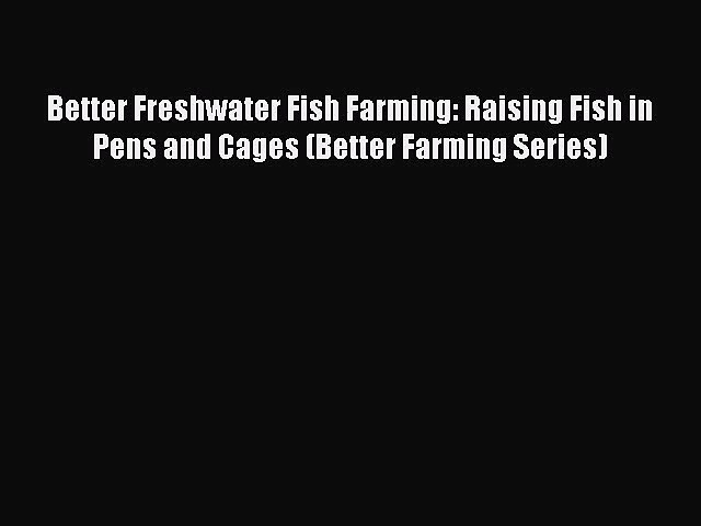 PDF Download Better Freshwater Fish Farming: Raising Fish in  Pens and Cages (Better Farming