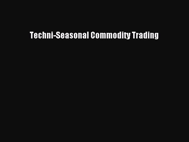 [PDF Download] Techni-Seasonal Commodity Trading [Download] Online