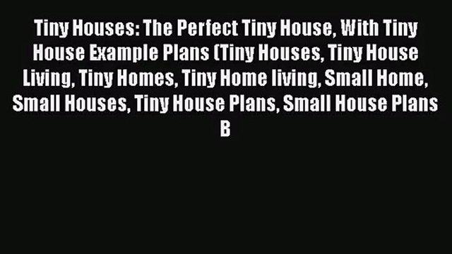 PDF Download Tiny Houses: The Perfect Tiny House With Tiny House Example Plans (Tiny Houses