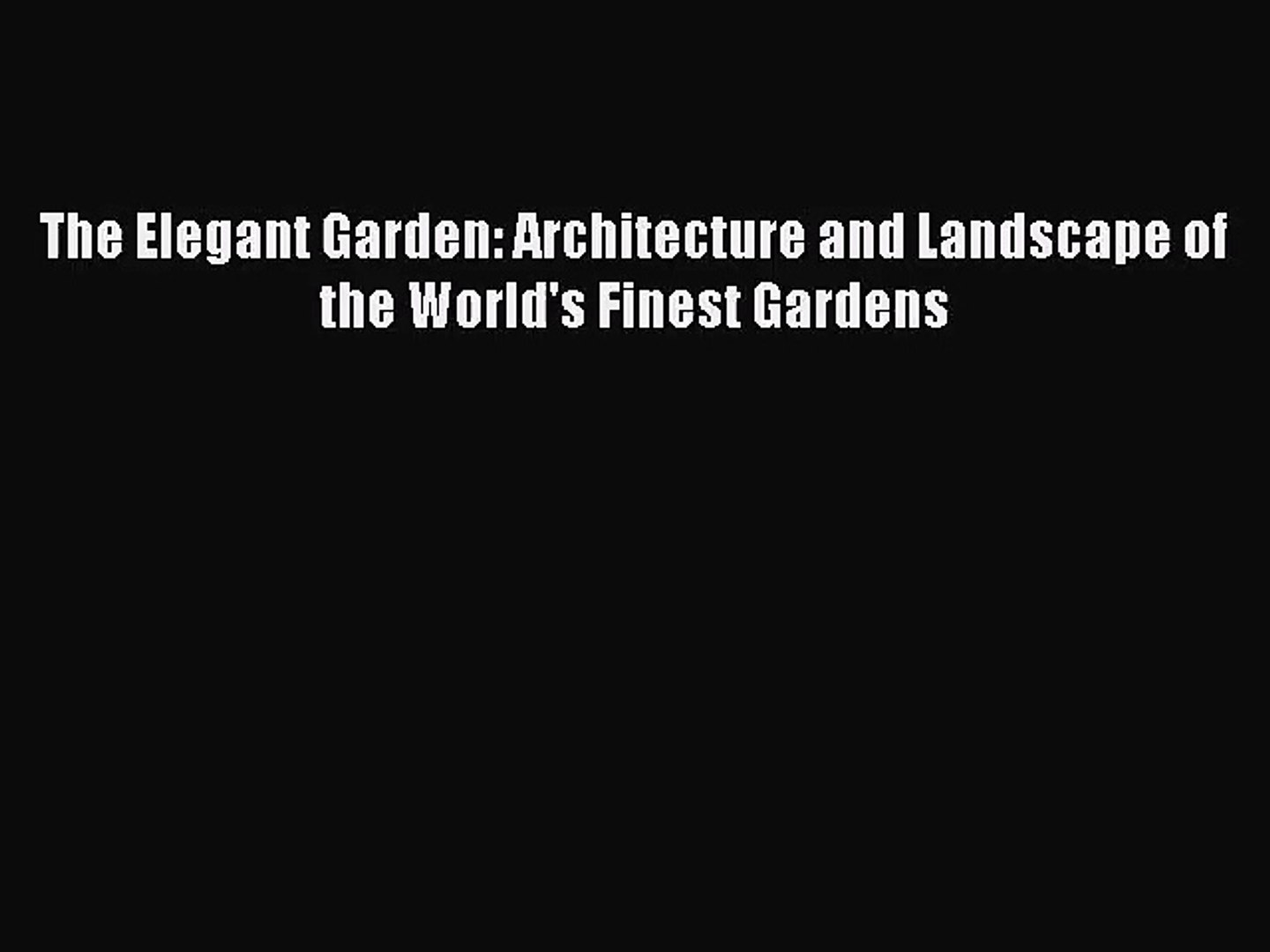PDF Download The Elegant Garden: Architecture and Landscape of the World's Finest Gardens PDF
