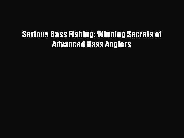 [PDF Download] Serious Bass Fishing: Winning Secrets of Advanced Bass Anglers [Download] Full