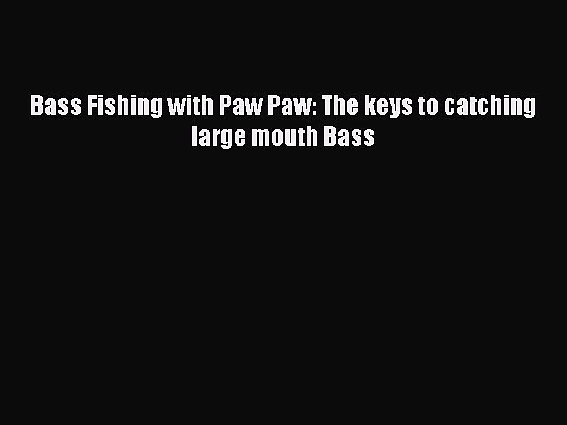 [PDF Download] Bass Fishing with Paw Paw: The keys to catching large mouth Bass [Read] Online