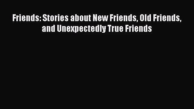 [PDF Download] Friends: Stories about New Friends Old Friends and Unexpectedly True Friends