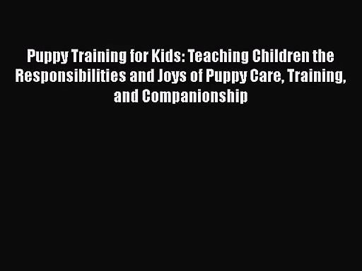 [PDF Download] Puppy Training for Kids: Teaching Children the Responsibilities and Joys of