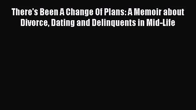 There's Been A Change Of Plans: A Memoir about Divorce Dating and Delinquents in Mid-Life [Read]