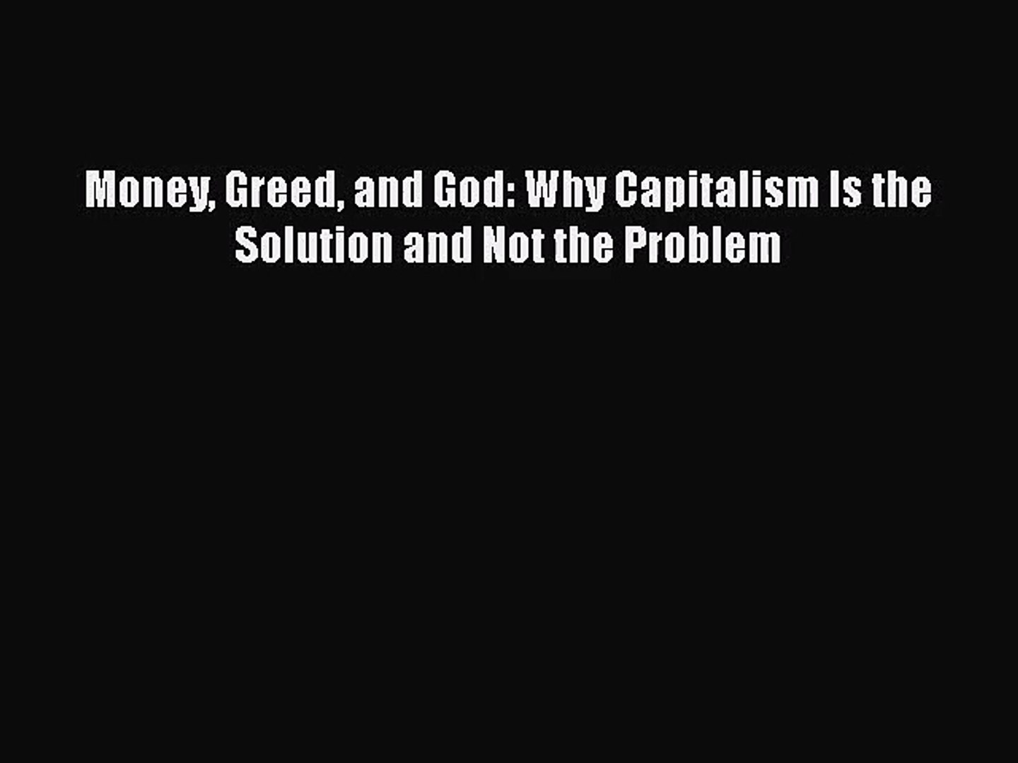 Greed Why Capitalism Is the Solution and Not the Problem and God Money