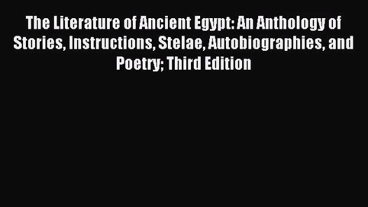 Instructions Stelae Autobiographies The Literature of Ancient Egypt: An Anthology of Stories and Poetry; Third Edition