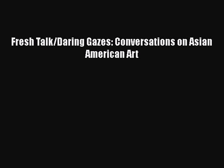 Fresh Talk//Daring Gazes Conversations on Asian American Art