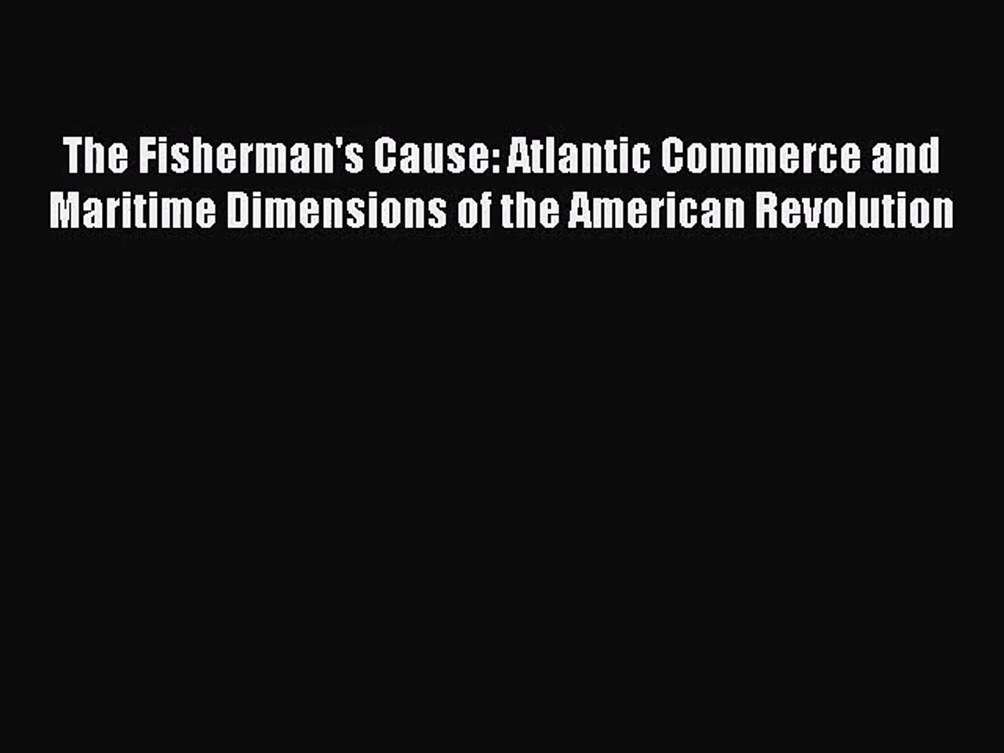 [PDF Download] The Fisherman's Cause: Atlantic Commerce and Maritime Dimensions of the American