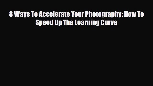 PDF Download 8 Ways To Accelerate Your Photography: How To Speed Up The Learning Curve Read