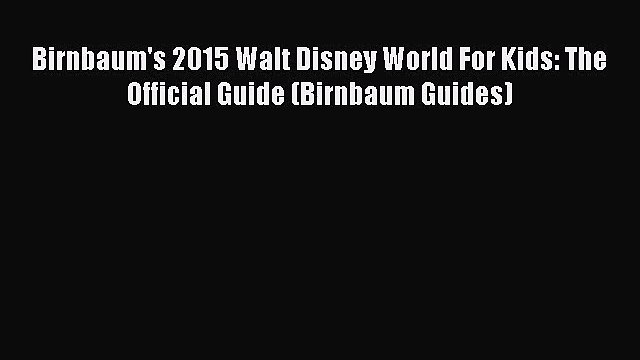 [PDF Download] Birnbaum's 2015 Walt Disney World For Kids: The Official Guide (Birnbaum Guides)