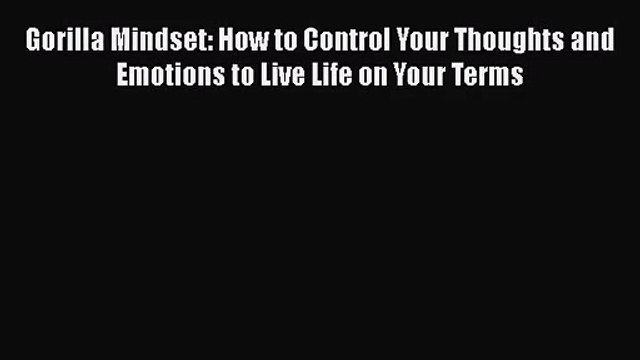 [PDF Download] Gorilla Mindset: How to Control Your Thoughts and Emotions to Live Life on Your