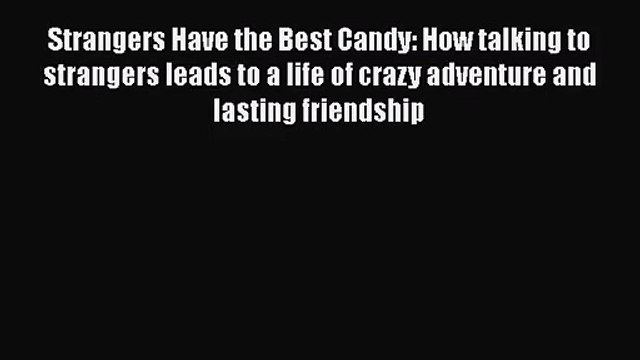 [PDF Download] Strangers Have the Best Candy: How talking to strangers leads to a life of crazy