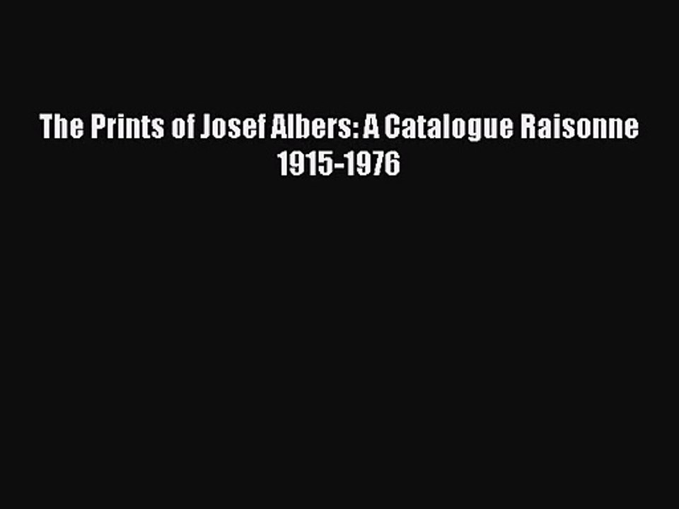A Catalogue Raisonne 1915-1976 The Prints of Josef Albers