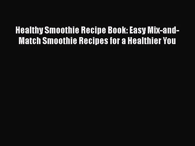 Read Healthy Smoothie Recipe Book: Easy Mix-and-Match Smoothie Recipes for a Healthier You