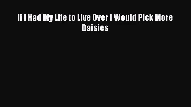 [PDF Download] If I Had My Life to Live Over I Would Pick More Daisies [PDF] Full Ebook
