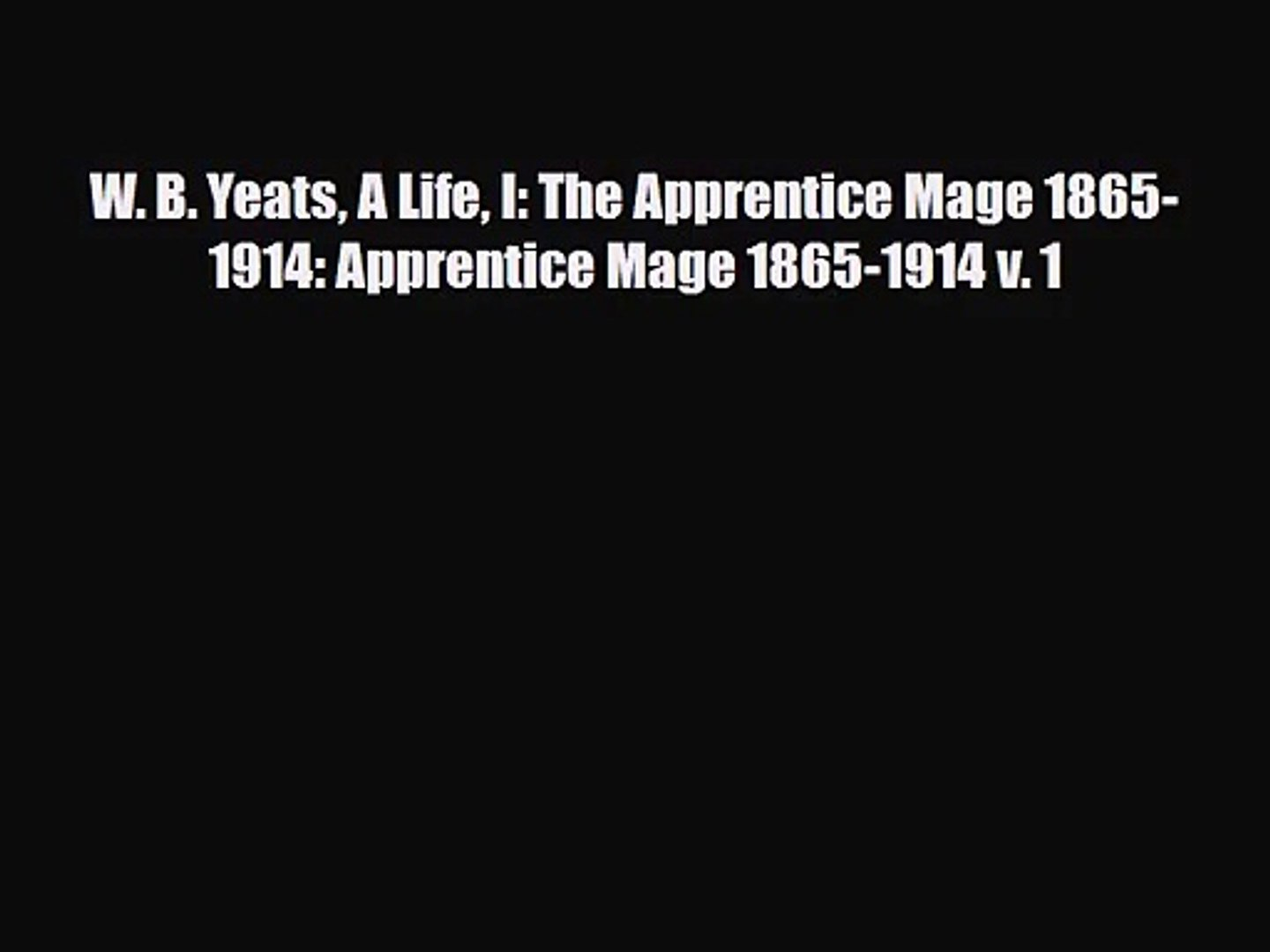 W. B. Yeats A Life I: The Apprentice Mage 1865-1914: Apprentice Mage 1865-1914 v. 1 [PDF Download]