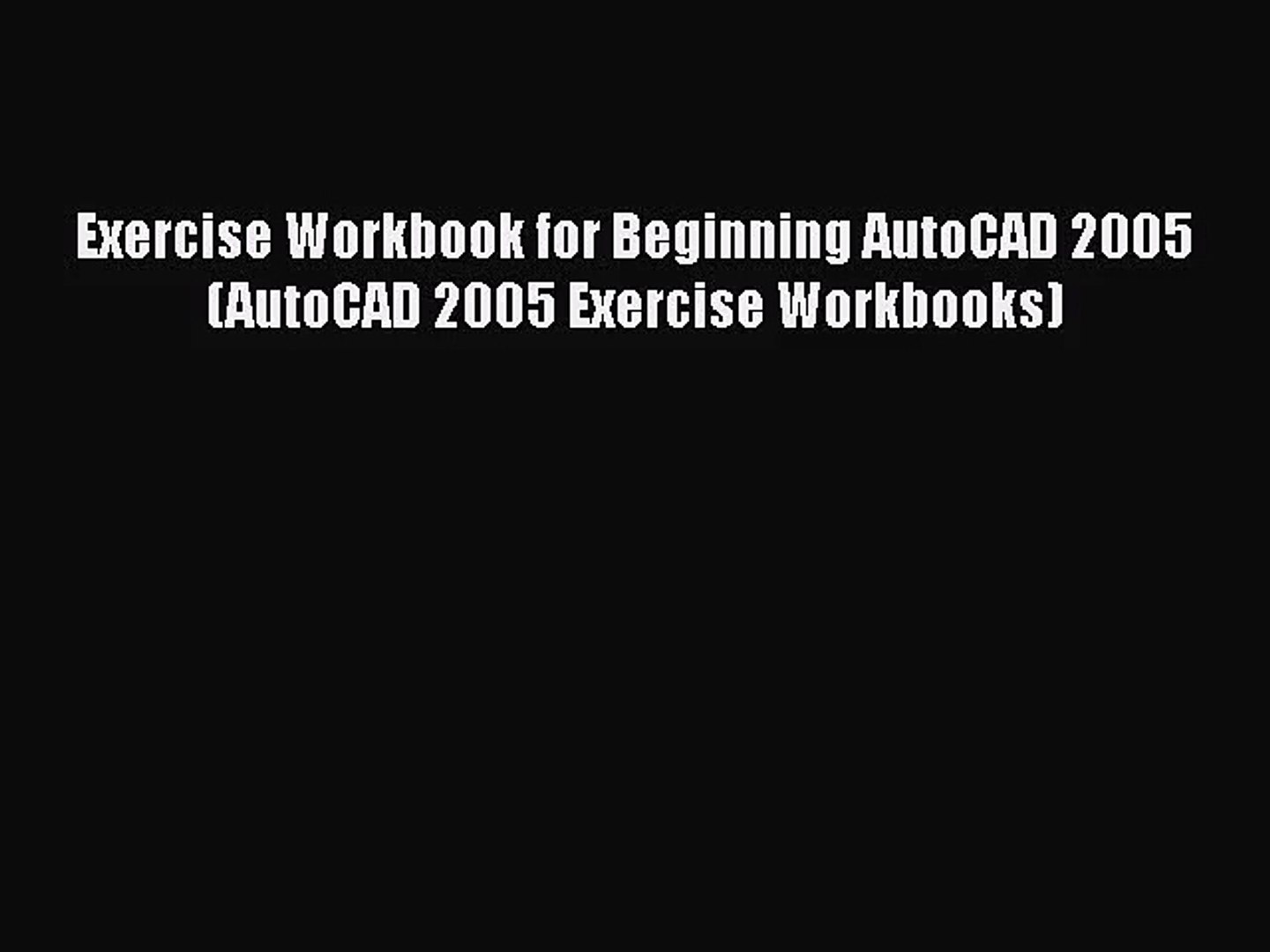 [PDF Download] Exercise Workbook for Beginning AutoCAD 2005 (AutoCAD 2005 Exercise Workbooks)