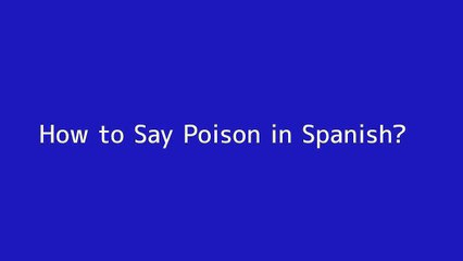 How to say Poison in Spanish