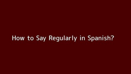 How to say Regularly in Spanish