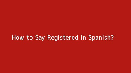 How to say Registered in Spanish