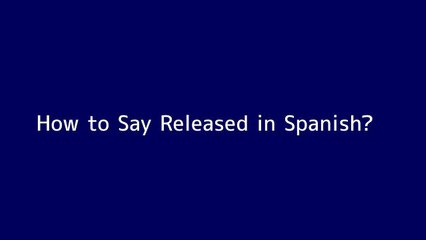 How to say Released in Spanish