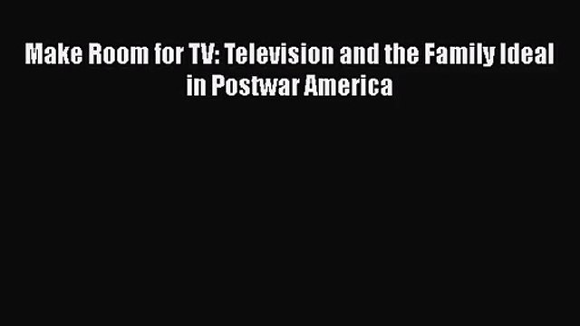[PDF Download] Make Room for TV: Television and the Family Ideal in Postwar America [Download]