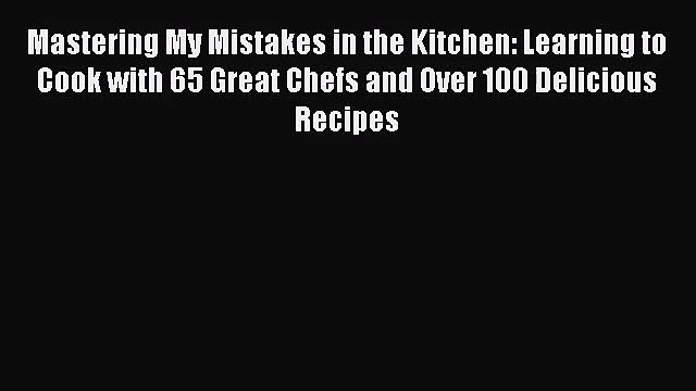 Download Mastering My Mistakes in the Kitchen: Learning to Cook with 65 Great Chefs and Over