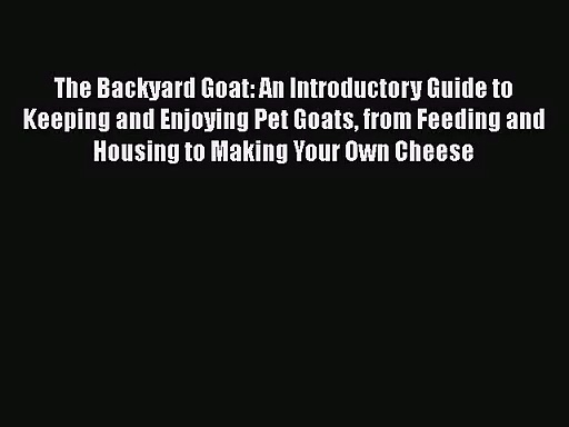 Read The Backyard Goat: An Introductory Guide to Keeping and Enjoying Pet Goats from Feeding