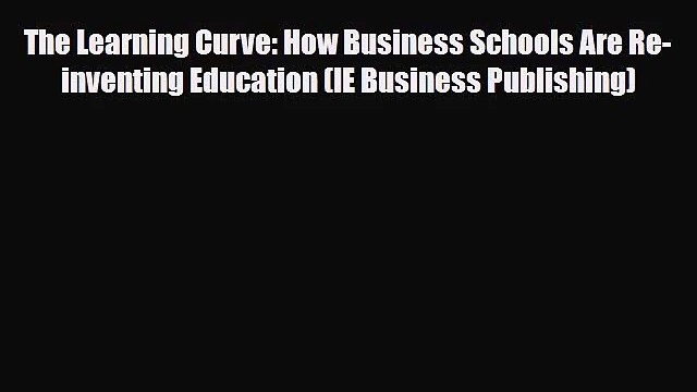 [PDF Download] The Learning Curve: How Business Schools Are Re-inventing Education (IE Business
