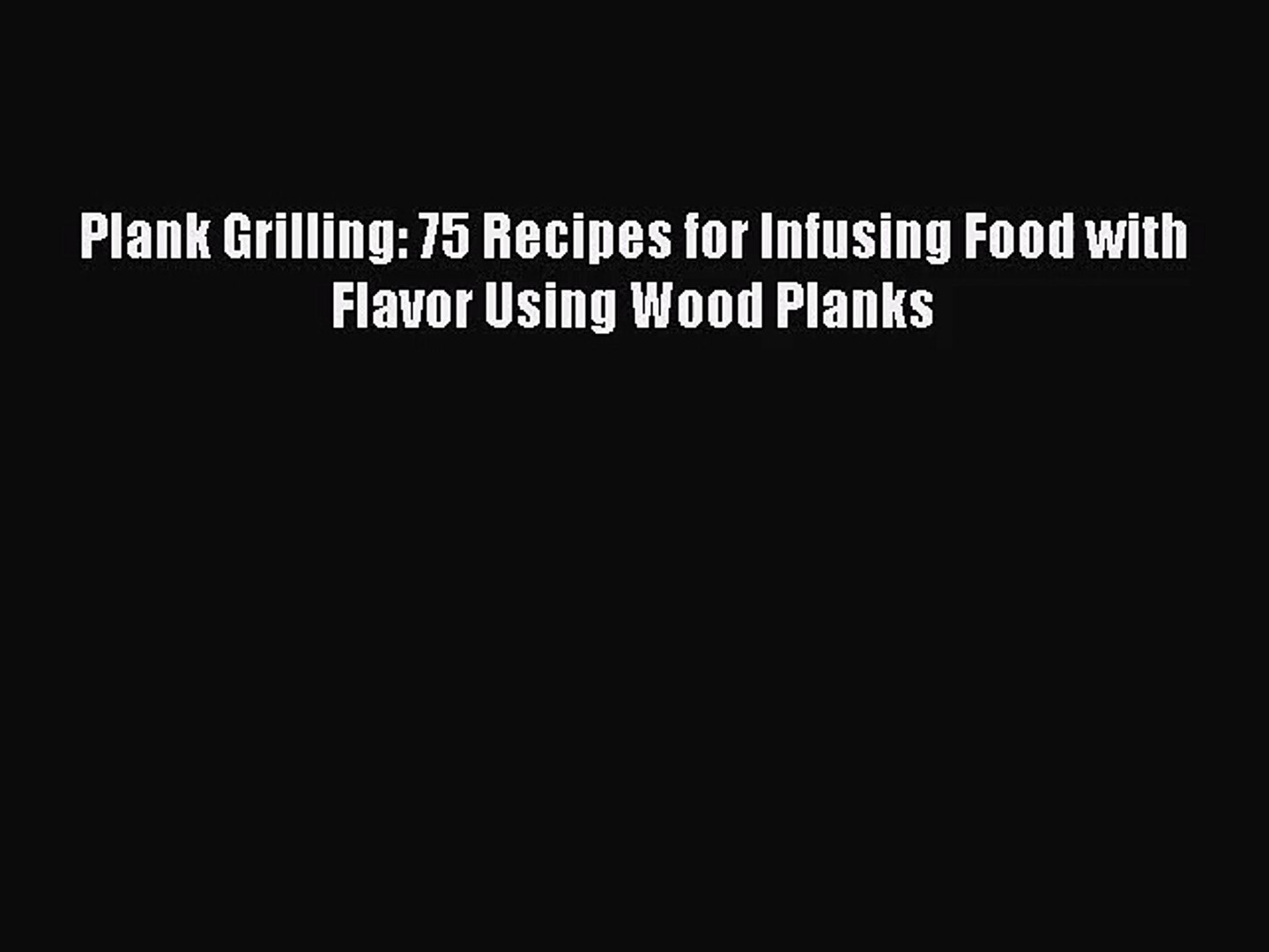[PDF Download] Plank Grilling: 75 Recipes for Infusing Food with Flavor Using Wood Planks [Read]