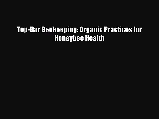 [PDF Download] Top-Bar Beekeeping: Organic Practices for Honeybee Health [Download] Full Ebook