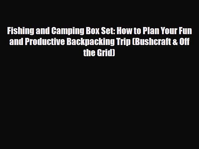 [PDF Download] Fishing and Camping Box Set: How to Plan Your Fun and Productive Backpacking