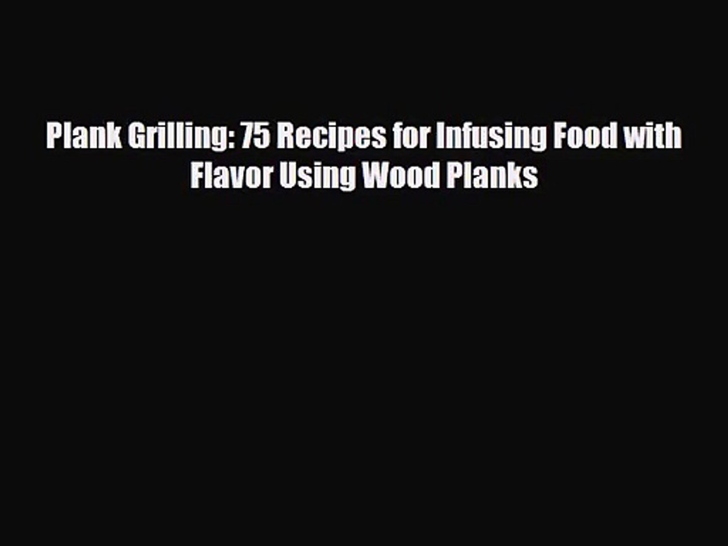 [PDF Download] Plank Grilling: 75 Recipes for Infusing Food with Flavor Using Wood Planks [Download]