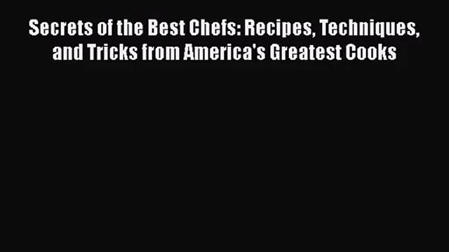 Secrets of the Best Chefs: Recipes Techniques and Tricks from America's Greatest Cooks  Read