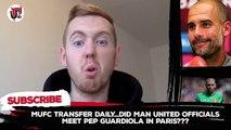 Pep Guardiola meets Man United directors in Paris!   MUFC Transfer Daily (Latest Sport)