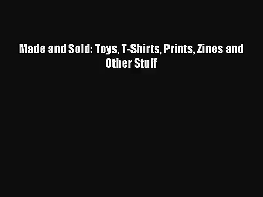 (PDF Download) Made and Sold: Toys T-Shirts Prints Zines and Other Stuff PDF