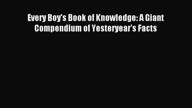 (PDF Download) Every Boy's Book of Knowledge: A Giant Compendium of Yesteryear's Facts Read