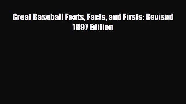 [PDF Download] Great Baseball Feats Facts and Firsts: Revised 1997 Edition [Read] Online