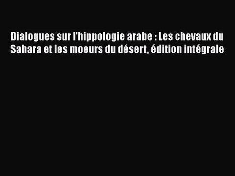[PDF Télécharger] Dialogues sur l'hippologie arabe : Les chevaux du Sahara et les moeurs du