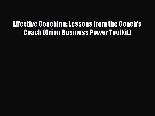 Effective Coaching: Lessons from the Coach's Coach (Orion Business Power Toolkit) Free Download