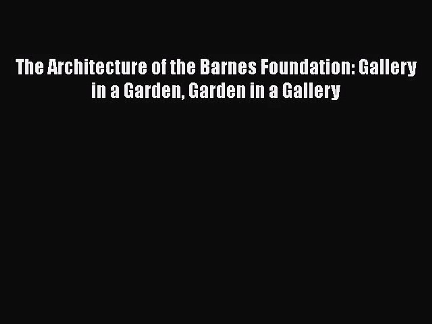 [PDF Download] The Architecture of the Barnes Foundation: Gallery in a Garden Garden in a Gallery