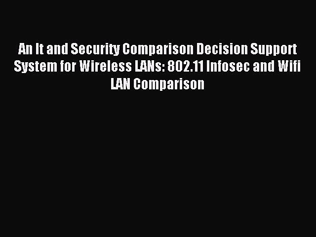 [PDF Download] An It and Security Comparison Decision Support System for Wireless LANs: 802.11